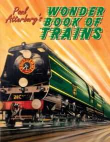 Paul Atterbury's Wonder Book of Trains : A Boy's Own World of Railway Nostalgia, Hardback Book