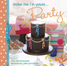 Make Me I'm Yours... Party : Over 20 Handmade Decorations, Gifts and Treats, Hardback