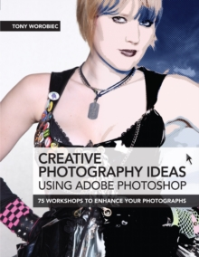 Creative Photography Ideas Using Adobe Photoshop : 75 Workshops to Enhance Your Photographs, Paperback Book