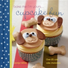 Bake Me I'm Yours ... Cupcake Fun - Over 25 Cute Cake Characters : 25 Cute Characters for Family Baking, Hardback