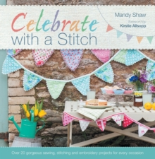 Celebrate with a Stitch : Over 20 Gorgeous Sewing, Stitching and Embroidery Projects for Every Occasion, Paperback Book