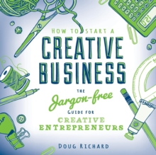 How to Start a Creative Business : The Jargon-Free Guide for Creative Entrepreneurs, Paperback