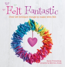 Felt Fantastic : Over 25 Brilliant Things to Make with Felt, Paperback