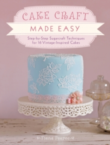 Cake Craft Made Easy : Step by Step Sugarcraft Techniques for 16 Vintage-Inspired Cakes, Paperback