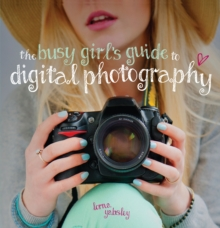 The Busy Girl's Guide to Digital Photography : A Really Useful Introduction to Taking Great Photos, Paperback