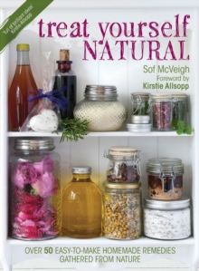Treat Yourself Natural : Over 50 Easy-to-Make Homemade Remedies Gathered from Nature, Paperback
