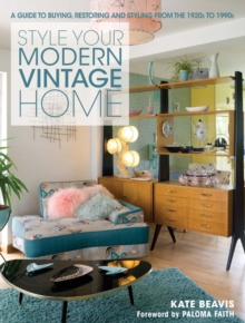 The Style Your Modern Vintage Home : A Guide to Buying, Restoring and Styling from the 1920s to 1990s, Hardback