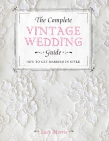 The Complete Vintage Wedding Guide : How to Get Married in Style, Hardback