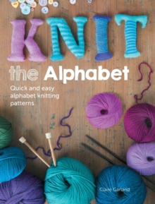 Knit the Alphabet : Quick and easy alphabet knitting patterns, Paperback