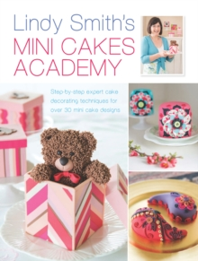 Lindy Smith's Mini Cakes Academy : Step-by-Step Expert Cake Decorating Techniques for Over 30 Mini Cake Designs, Hardback Book