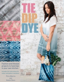 Tie Dip Dye : 25 Fashion and Lifestyle Projects to Hand Dye in Your Own Kitchen, Paperback