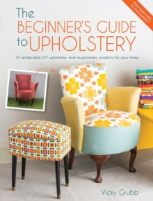 The Beginner's Guide to Upholstery : 10 Achievable DIY Upholstery and Reupholstery Projects, Paperback Book