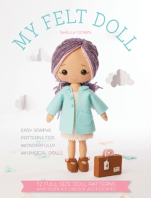 My Felt Doll : Easy Sewing Patterns for Wonderfully Whimsical Dolls, Paperback Book