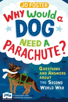 Why Would a Dog Need a Parachute? Questions and Answers About the Second World War : Published in Association with Imperial War Museums, Paperback
