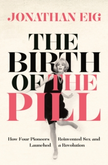 The Birth of the Pill : How Four Pioneers Reinvented Sex and Launched a Revolution, Paperback