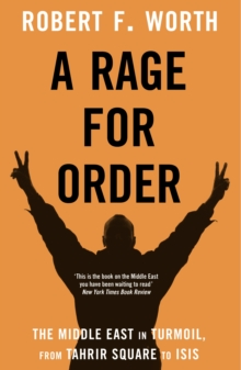 A Rage for Order : The Middle East in Turmoil, from Tahrir Square to Isis, Hardback