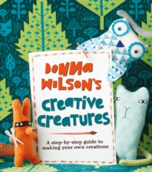 Donna Wilson's Creative Creatures : A Step-by-Step Guide to Making Your Own Creations, Paperback Book