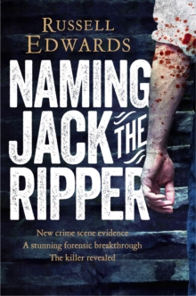 Naming Jack the Ripper : New Crime Scene Evidence, A Stunning Forensic Breakthrough, the Killer Revealed, Paperback