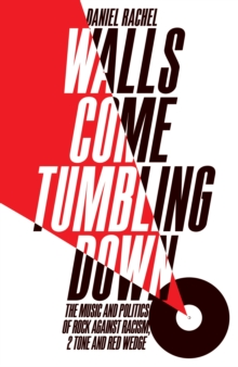 Walls Come Tumbling Down : The Music and Politics of Rock Against Racism, 2 Tone and Red Wedge, Hardback