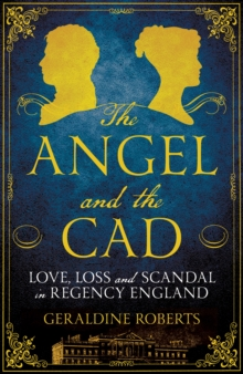 The Angel and the Cad : Love, Loss and Scandal in Regency England, Hardback