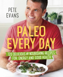 Paleo Every Day : 120 Delicious and Nourishing Recipes for Energy and Good Health, Paperback Book
