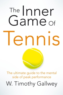 The Inner Game of Tennis : The Ultimate Guide to the Mental Side of Peak Performance, Paperback
