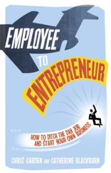 Employee to Entrepreneur : How to Ditch the Day Job & Start Your Own Business, Paperback
