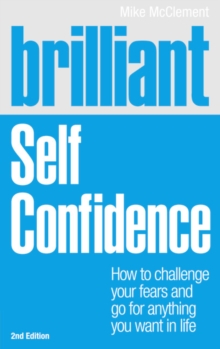 Brilliant Self Confidence : How to Challenge Your Fears and Go for Anything You Want in Life, Paperback Book
