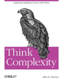 Think Complexity : Complexity Science and Computational Modeling, Paperback Book