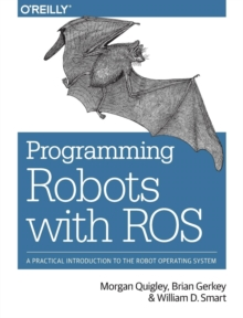 Programming Robots with ROS : A Practical Introduction to the Robot Operating System, Paperback