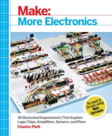 Make: More Electronics : Journey Deep into the World of Logic Chips, Amplifiers, Sensors, and Randomicity, Paperback