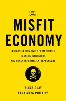 The Misfit Economy : Lessons in Creativity from Pirates, Hackers, Gangsters and Other Informal Entrepreneurs, Hardback
