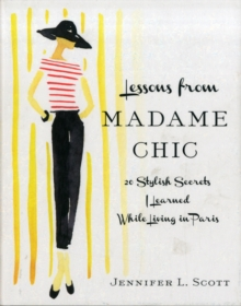 Lessons from Madame Chic : 20 Stylish Secrets I Learned While Living in Paris, Hardback Book