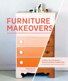 Furniture Makeovers : Simple Techniques for Transforming Furniture with Paint, Stains, Paper, Stencils and More, Hardback
