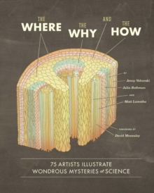The Where, the Why, and the How : 75 Artists Illustrate Wondrous Mysteries of Science, Hardback