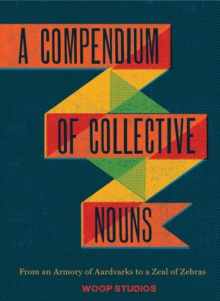 A Compendium of Collective Nouns : From an Armory of Aardvarks to a Zeal of Zebras, Hardback Book