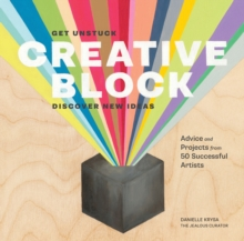 Creative Block : Get Unstuck, Discover New Ideas, Advice & Projects from 50 Successful Artists, Paperback Book