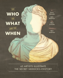 Who, the What, and the When : 65 Artists Illustrate the Secret Sidekicks of History, Hardback