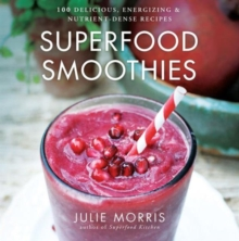 Superfood Smoothies : 100 Delicious, Energizing & Nutrient-dense Recipes, Hardback