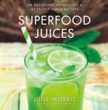Superfood Juices : 100 Delicious, Energizing & Nutrient-Dense Recipes, Hardback