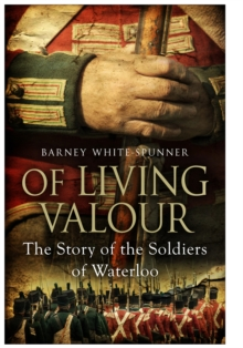 Of Living Valour : The Story of the Soldiers of Waterloo, Paperback Book