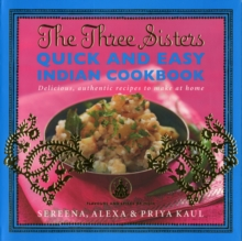 The Three Sisters Quick & Easy Indian Cookbook : Delicious, Authentic and Easy Recipes to Make at Home, Paperback