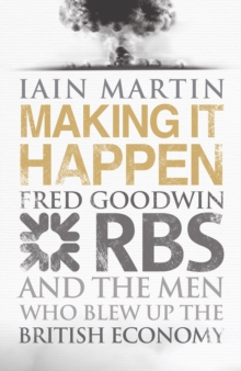 Making it Happen : Fred Goodwin, RBS and the Men Who Blew Up the British Economy, Hardback