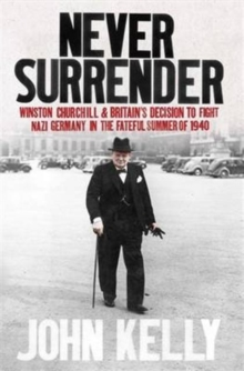 Never Surrender : Winston Churchill and Britain's Decision to Fight Nazi Germany in the Fateful Summer of 1940, Paperback Book