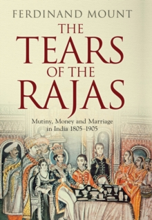 The Tears of the Rajas : Mutiny, Money and Marriage in India 1805-1905, Hardback Book