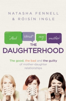 The Daughterhood : The Good, the Bad and the Guilty of Mother-Daughter Relationships, Paperback