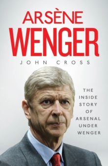 Arsene Wenger : The Inside Story of Arsenal Under Wenger, Hardback