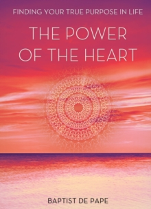 The Power of the Heart : Finding Your True Purpose, Hardback Book
