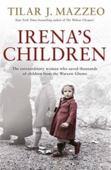 Irena's Children : The Extraordinary Woman Who Saved Thousands of Children from the Warsaw Ghetto, Hardback