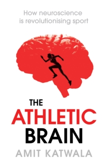 The Athletic Brain : How Neuroscience is Revolutionising Sport and Can Help You Perform Better, Hardback